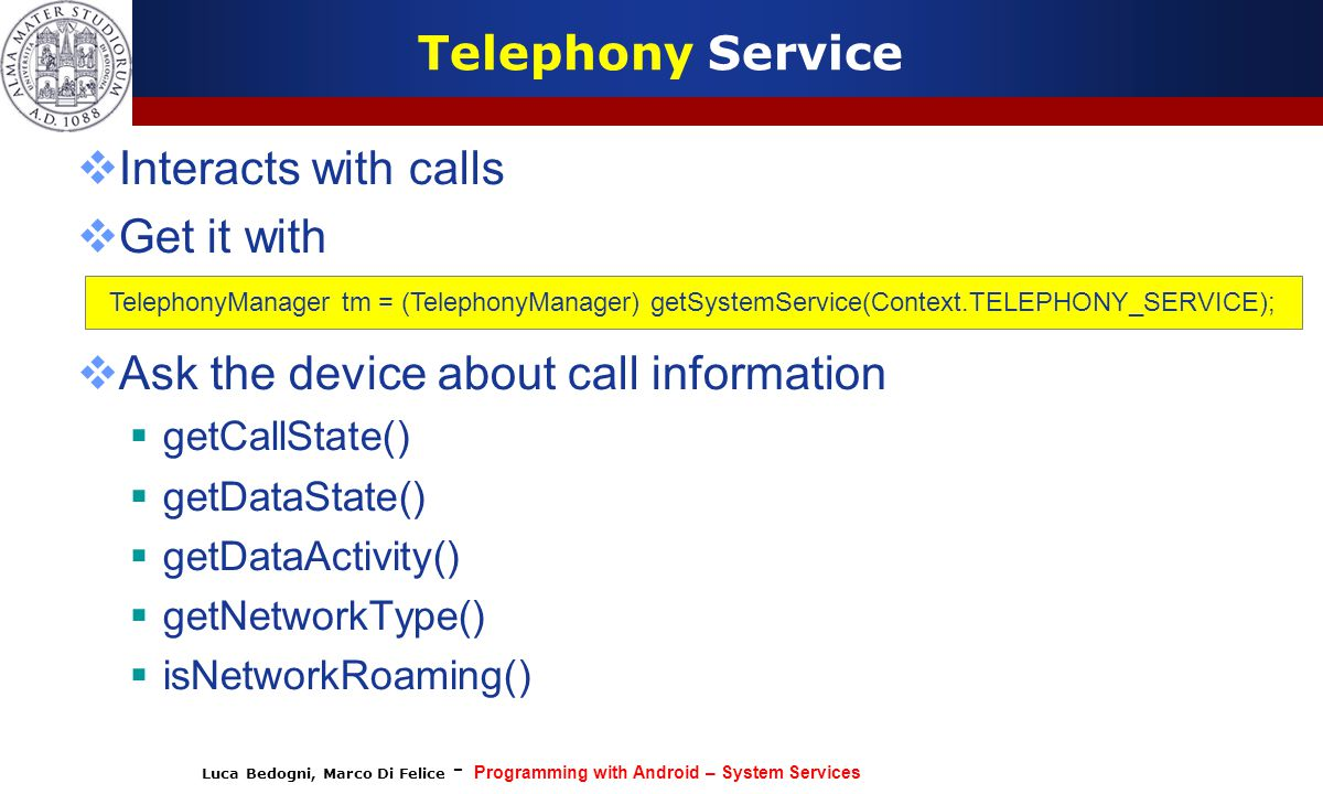 Luca Bedogni, Marco Di Felice - Programming with Android – System Services Telephony Service  Interacts with calls  Get it with  Ask the device abo
