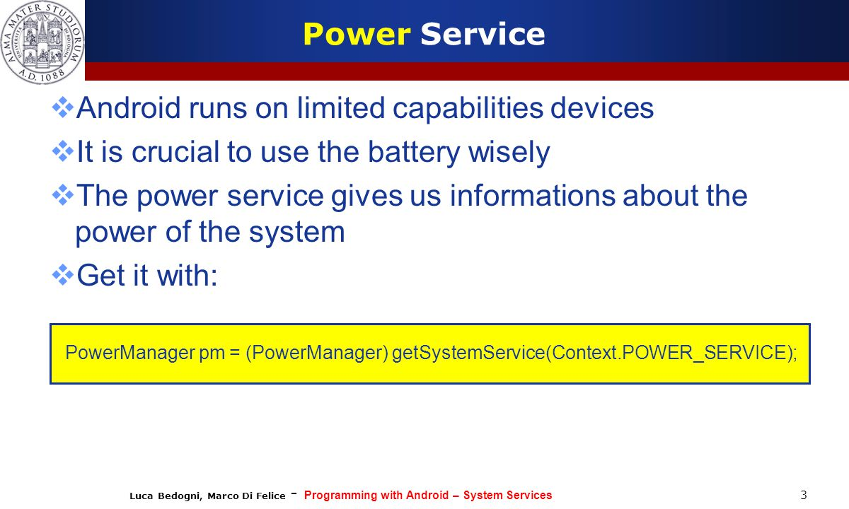Luca Bedogni, Marco Di Felice - Programming with Android – System Services Power Service  Android runs on limited capabilities devices  It is crucia