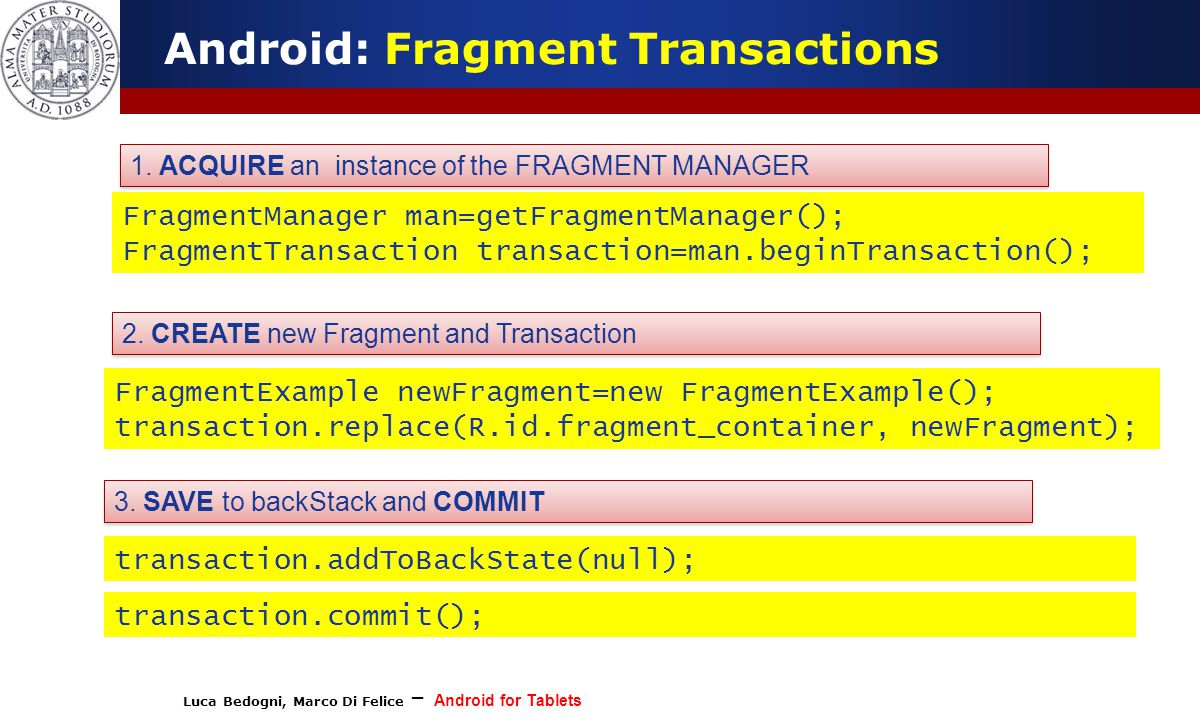 Luca Bedogni, Marco Di Felice – Android for Tablets (c) Luca Bedogni 2012 16 Android: Fragment Transactions FragmentManager man=getFragmentManager(); FragmentTransaction transaction=man.beginTransaction(); FragmentExample newFragment=new FragmentExample(); transaction.replace(R.id.fragment_container, newFragment); transaction.addToBackState(null); transaction.commit(); 1.