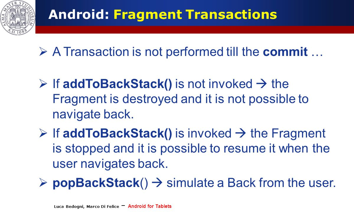 Luca Bedogni, Marco Di Felice – Android for Tablets (c) Luca Bedogni 2012 17 Android: Fragment Transactions  A Transaction is not performed till the commit …  If addToBackStack() is not invoked  the Fragment is destroyed and it is not possible to navigate back.