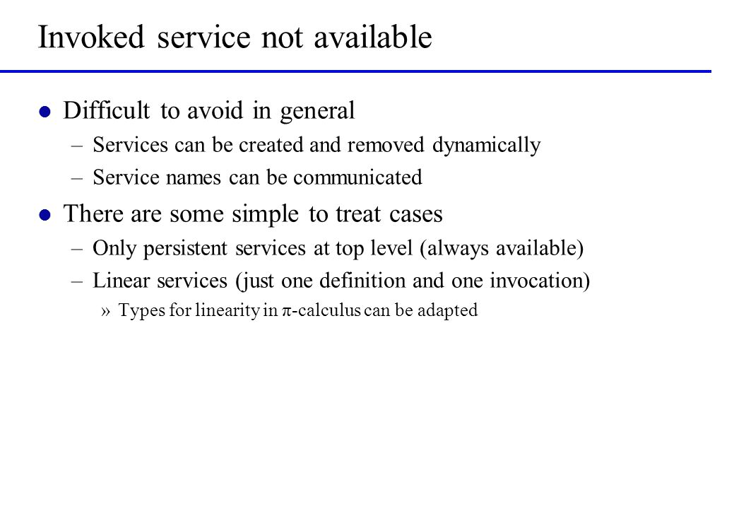 Invoked service not available l Difficult to avoid in general –Services can be created and removed dynamically –Service names can be communicated l Th