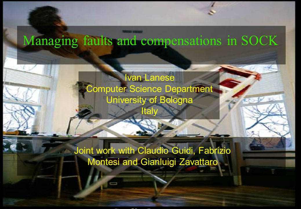 1 Ivan Lanese Computer Science Department University of Bologna Italy Managing faults and compensations in SOCK Joint work with Claudio Guidi, Fabrizio Montesi and Gianluigi Zavattaro