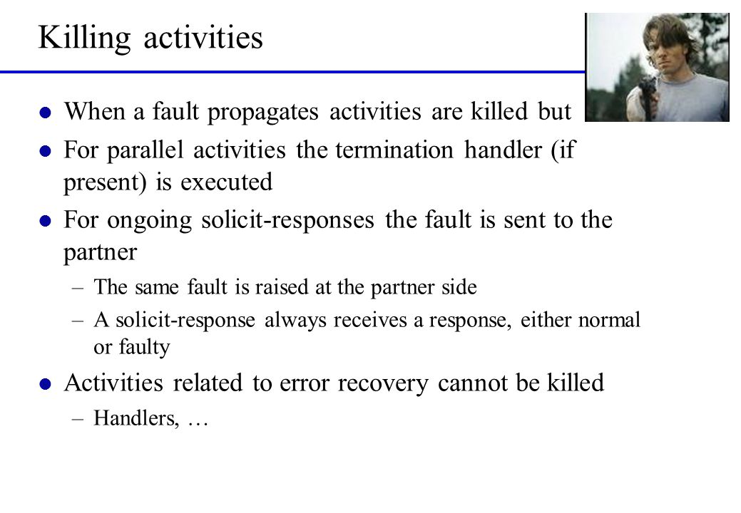 Killing activities l When a fault propagates activities are killed but l For parallel activities the termination handler (if present) is executed l For ongoing solicit-responses the fault is sent to the partner –The same fault is raised at the partner side –A solicit-response always receives a response, either normal or faulty l Activities related to error recovery cannot be killed –Handlers, …