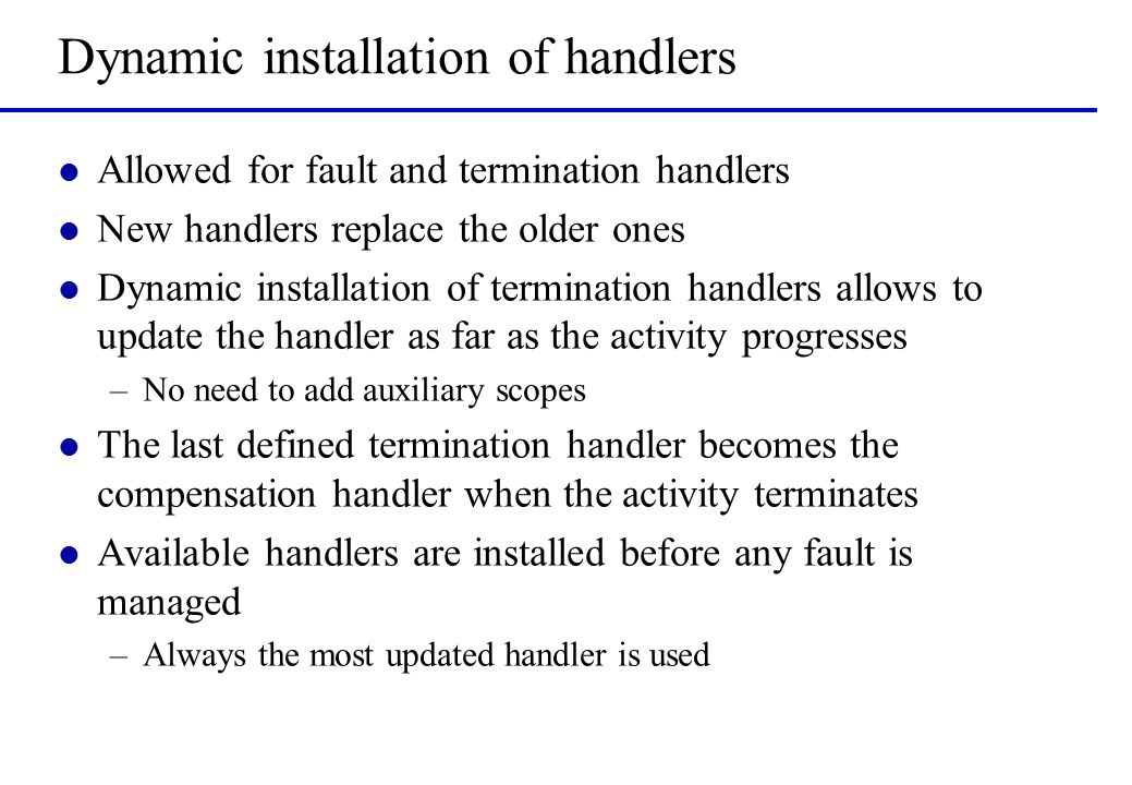 Dynamic installation of handlers l Allowed for fault and termination handlers l New handlers replace the older ones l Dynamic installation of termination handlers allows to update the handler as far as the activity progresses –No need to add auxiliary scopes l The last defined termination handler becomes the compensation handler when the activity terminates l Available handlers are installed before any fault is managed –Always the most updated handler is used