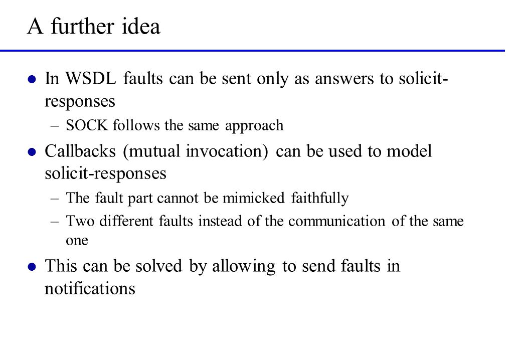 A further idea l In WSDL faults can be sent only as answers to solicit- responses –SOCK follows the same approach l Callbacks (mutual invocation) can be used to model solicit-responses –The fault part cannot be mimicked faithfully –Two different faults instead of the communication of the same one l This can be solved by allowing to send faults in notifications