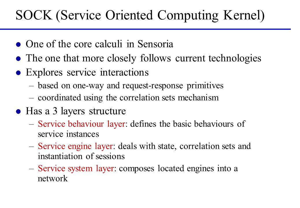 SOCK (Service Oriented Computing Kernel) l One of the core calculi in Sensoria l The one that more closely follows current technologies l Explores service interactions –based on one-way and request-response primitives –coordinated using the correlation sets mechanism l Has a 3 layers structure –Service behaviour layer: defines the basic behaviours of service instances –Service engine layer: deals with state, correlation sets and instantiation of sessions –Service system layer: composes located engines into a network