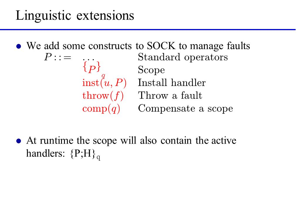 Conclusions l Formal framework for error handling in SOC –Near to current technologies (BPEL)… –… which have no formal semantics l Dynamic installation of handlers as main improvement –Allows to merge termination and compensation handlers –Allows to update the termination handler as the activity progresses l Error situations do not spoil the solicit-response protocol –Either the fault or the normal answer is sent back