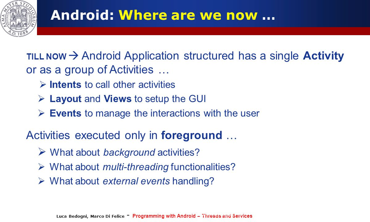 Luca Bedogni, Marco Di Felice - Programming with Android – Threads and Services (c) Luca Bedogni 2012 34 Android: Broadcast Receiver A Broadcast Receiver is a component that is activated only when specific events occur (i.e.