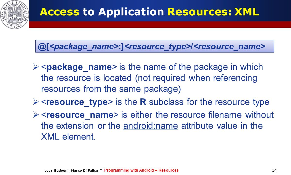 Luca Bedogni, Marco Di Felice - Programming with Android – Resources 14 Access to Application Resources: XML  is the name of the package in which the