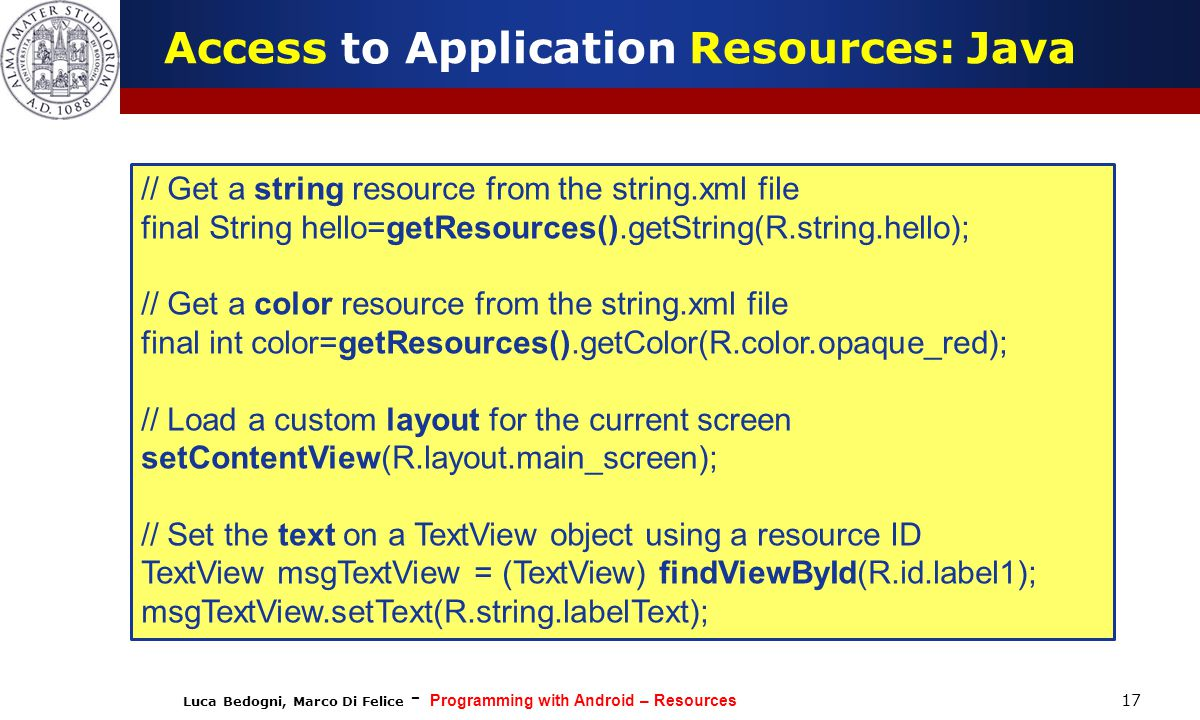 Luca Bedogni, Marco Di Felice - Programming with Android – Resources 17 Access to Application Resources: Java // Get a string resource from the string