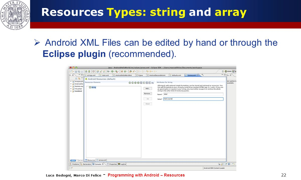 Luca Bedogni, Marco Di Felice - Programming with Android – Resources 22  Android XML Files can be edited by hand or through the Eclipse plugin (recommended).