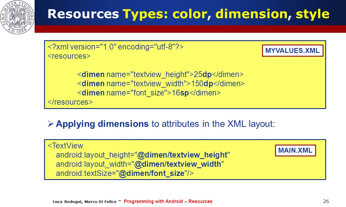 Luca Bedogni, Marco Di Felice - Programming with Android – Resources 26 25dp 150dp 16sp MYVALUES.XML Resources Types: color, dimension, style <TextView android:layout_height= @dimen/textview_height android:layout_width= @dimen/textview_width android:textSize= @dimen/font_size /> MAIN.XML  Applying dimensions to attributes in the XML layout: