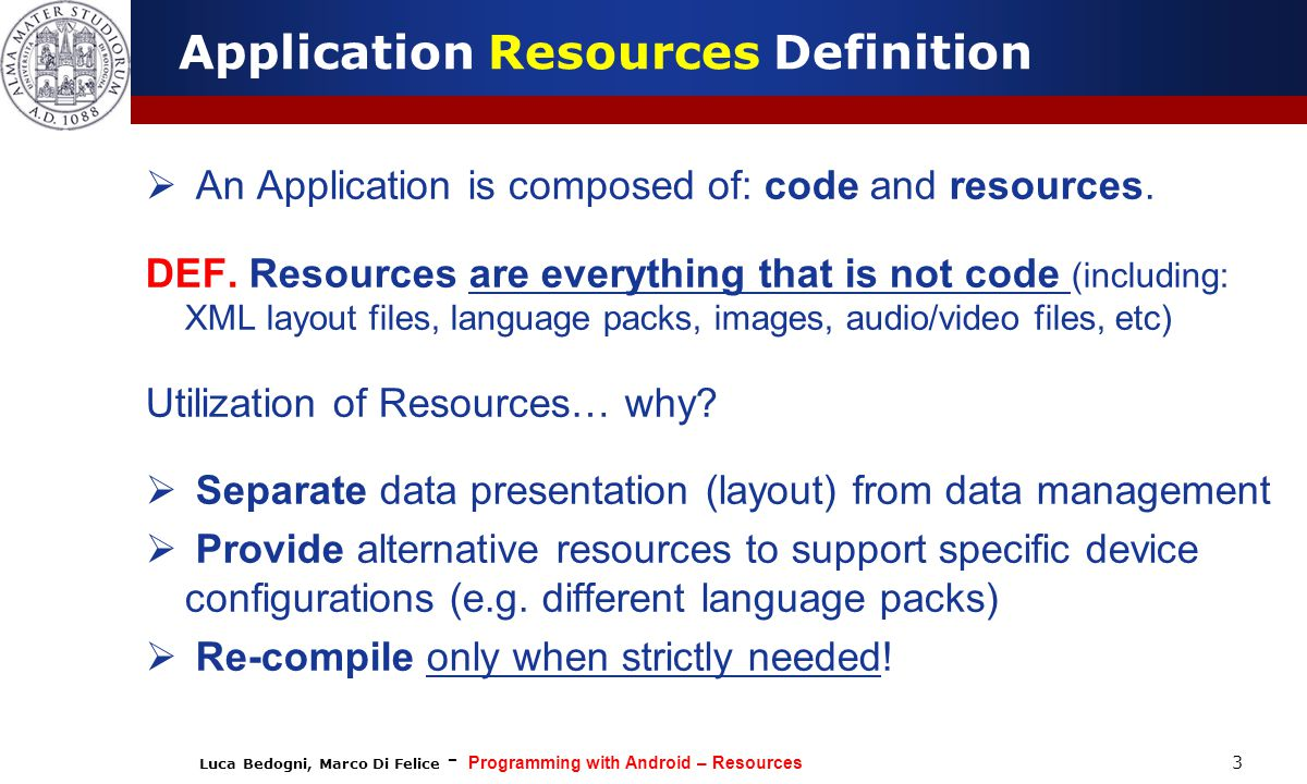 Luca Bedogni, Marco Di Felice - Programming with Android – Resources 24 #FF0000 #66DDCCDD STYLES.XML  Color values can be defined based on one of these syntax rules: #RGB, #ARGB, #RRGGBB, #AARRGGBB (R=red, G=green, B=blue, A=transparency).