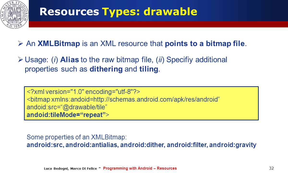 Luca Bedogni, Marco Di Felice - Programming with Android – Resources 32 Resources Types: drawable  An XMLBitmap is an XML resource that points to a bitmap file.