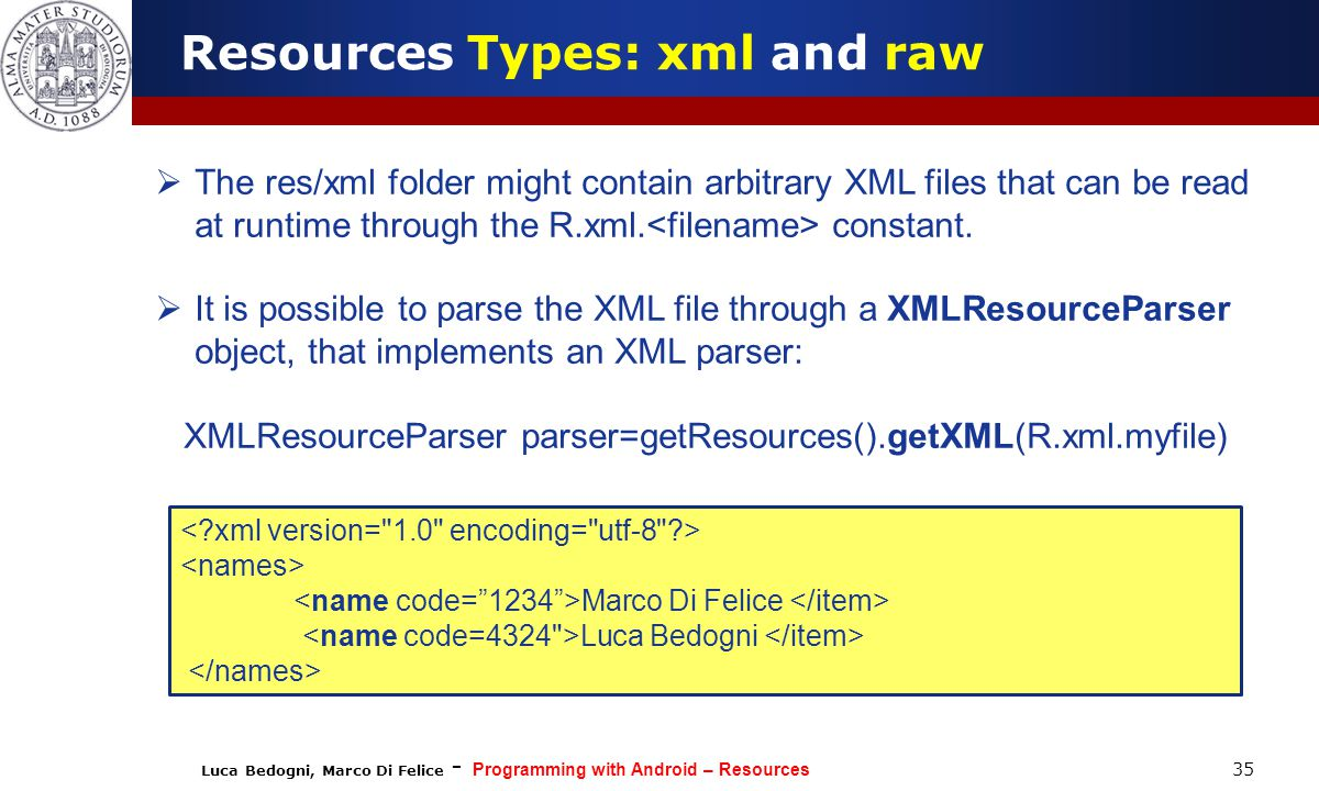 Luca Bedogni, Marco Di Felice - Programming with Android – Resources 35  The res/xml folder might contain arbitrary XML files that can be read at runtime through the R.xml.