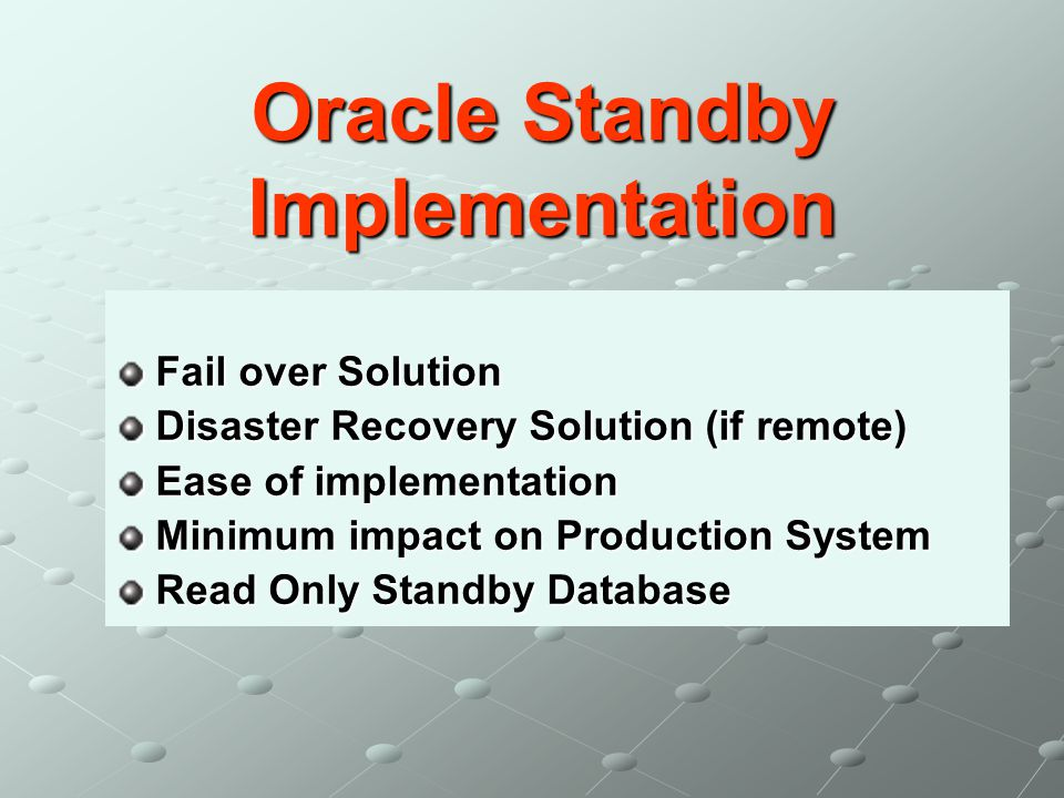 Oracle Standby Implementation Fail over Solution Disaster Recovery Solution (if remote) Ease of implementation Minimum impact on Production System Rea