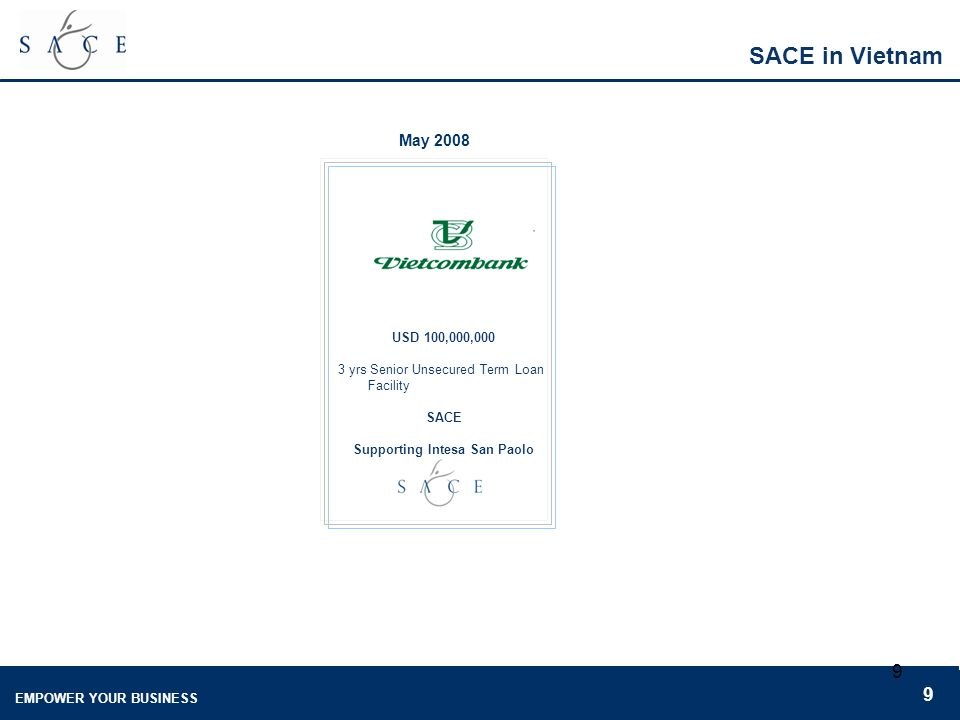 EMPOWER YOUR BUSINESS 9 9 SACE in Vietnam May 2008 USD 100,000,000 3 yrs Senior Unsecured Term Loan Facility SACE Supporting Intesa San Paolo