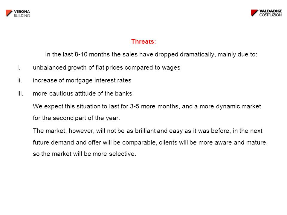 Threats: In the last 8-10 months the sales have dropped dramatically, mainly due to: i.unbalanced growth of flat prices compared to wages ii.increase of mortgage interest rates iii.more cautious attitude of the banks We expect this situation to last for 3-5 more months, and a more dynamic market for the second part of the year.