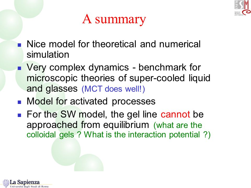 A summary Nice model for theoretical and numerical simulation Very complex dynamics - benchmark for microscopic theories of super-cooled liquid and glasses (MCT does well!) Model for activated processes For the SW model, the gel line cannot be approached from equilibrium (what are the colloidal gels .
