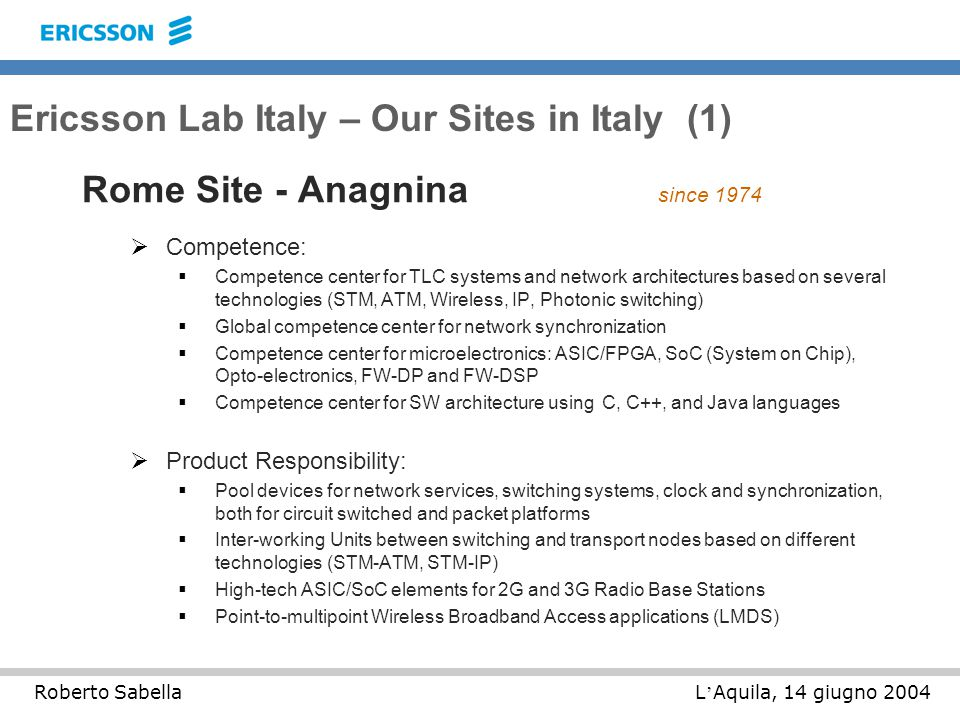 L ' Aquila, 14 giugno 2004Roberto Sabella Ericsson Lab Italy – Our Sites in Italy (1) Rome Site - Anagnina since 1974  Competence:  Competence center for TLC systems and network architectures based on several technologies (STM, ATM, Wireless, IP, Photonic switching)  Global competence center for network synchronization  Competence center for microelectronics: ASIC/FPGA, SoC (System on Chip), Opto-electronics, FW-DP and FW-DSP  Competence center for SW architecture using C, C++, and Java languages  Product Responsibility:  Pool devices for network services, switching systems, clock and synchronization, both for circuit switched and packet platforms  Inter-working Units between switching and transport nodes based on different technologies (STM-ATM, STM-IP)  High-tech ASIC/SoC elements for 2G and 3G Radio Base Stations  Point-to-multipoint Wireless Broadband Access applications (LMDS)