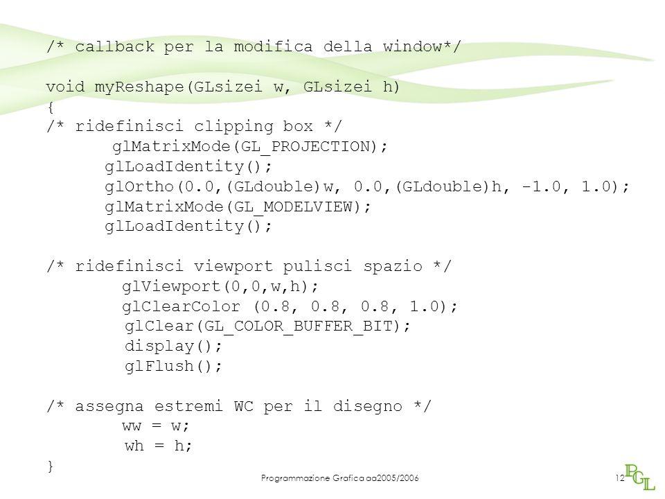 Programmazione Grafica aa2005/200612 /* callback per la modifica della window*/ void myReshape(GLsizei w, GLsizei h) { /* ridefinisci clipping box */