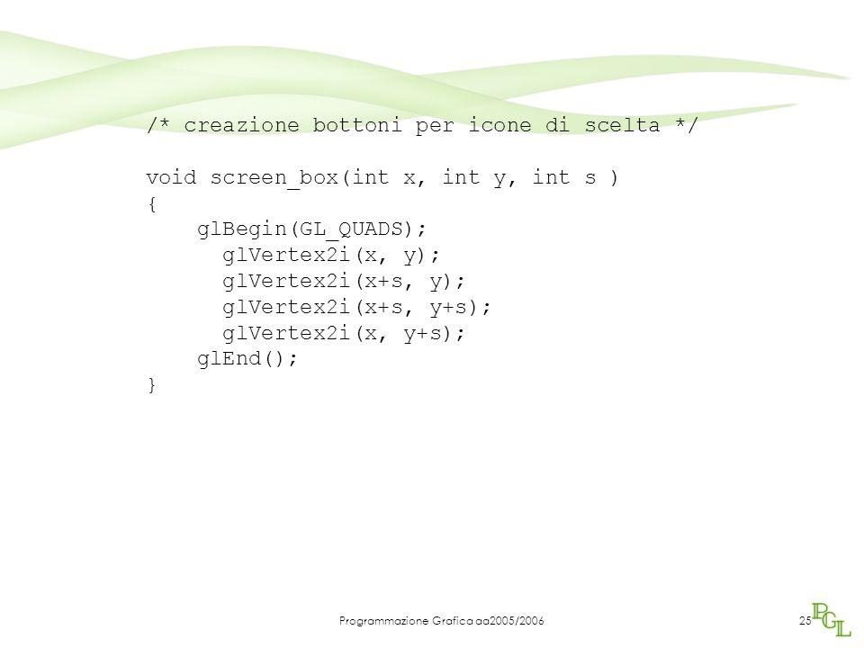 Programmazione Grafica aa2005/200625 /* creazione bottoni per icone di scelta */ void screen_box(int x, int y, int s ) { glBegin(GL_QUADS); glVertex2i