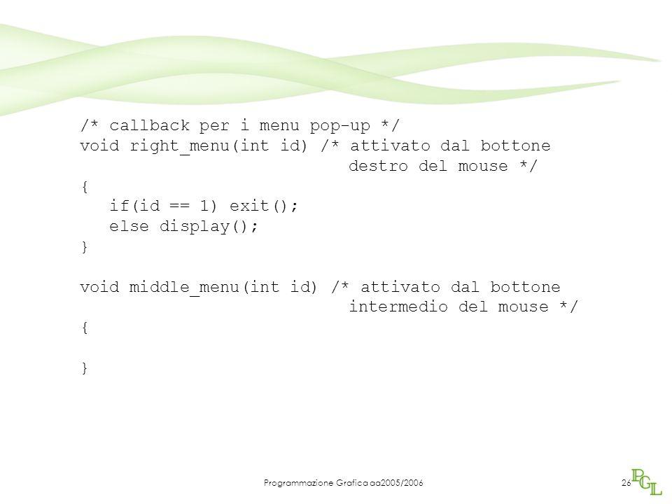 Programmazione Grafica aa2005/200626 /* callback per i menu pop-up */ void right_menu(int id) /* attivato dal bottone destro del mouse */ { if(id == 1