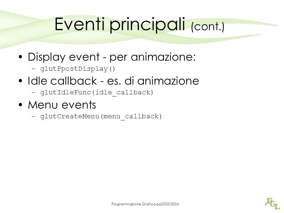 Programmazione Grafica aa2005/20063 Eventi principali (cont.) Display event - per animazione: –glutPpostDisplay() Idle callback - es. di animazione –g