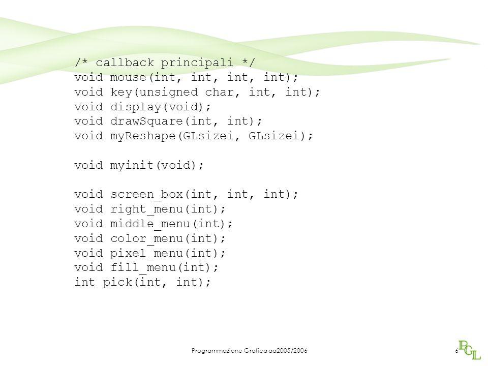 Programmazione Grafica aa2005/200627 void color_menu(int id) /* sub-menu del tasto medio */ { if(id == 1) {r = 1.0; g = 0.0; b = 0.0;} else if(id == 2) {r = 0.0; g = 1.0; b = 0.0;} else if(id == 3) {r = 0.0; g = 0.0; b = 1.0;} else if(id == 4) {r = 0.0; g = 1.0; b = 1.0;} else if(id == 5) {r = 1.0; g = 0.0; b = 1.0;} else if(id == 6) {r = 1.0; g = 1.0; b = 0.0;} else if(id == 7) {r = 1.0; g = 1.0; b = 1.0;} else if(id == 8) {r = 0.0; g = 0.0; b = 0.0;} }