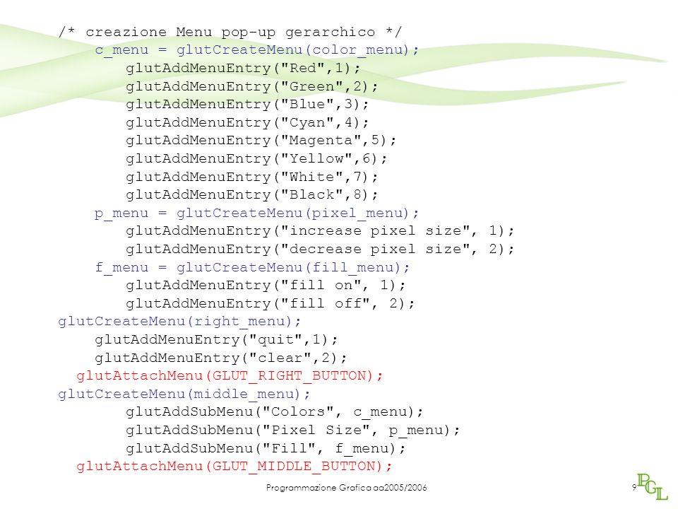 Programmazione Grafica aa2005/20069 /* creazione Menu pop-up gerarchico */ c_menu = glutCreateMenu(color_menu); glutAddMenuEntry(