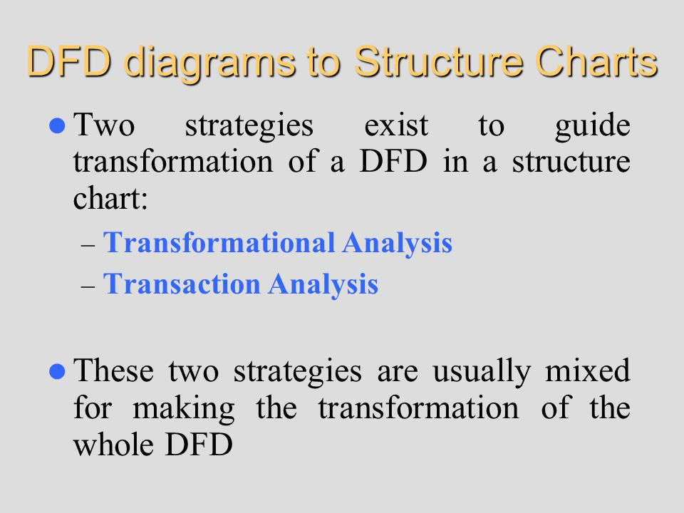 DFD diagrams to Structure Charts Two strategies exist to guide transformation of a DFD in a structure chart: – Transformational Analysis – Transaction