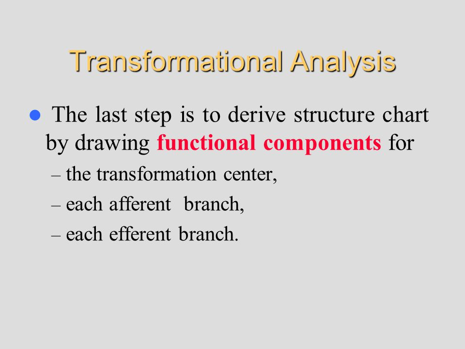 Transformational Analysis The last step is to derive structure chart by drawing functional components for – the transformation center, – each afferent