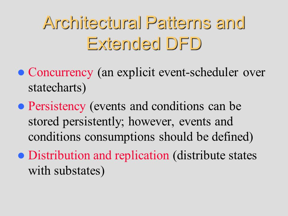 Architectural Patterns and Extended DFD Concurrency (an explicit event-scheduler over statecharts) Persistency (events and conditions can be stored pe