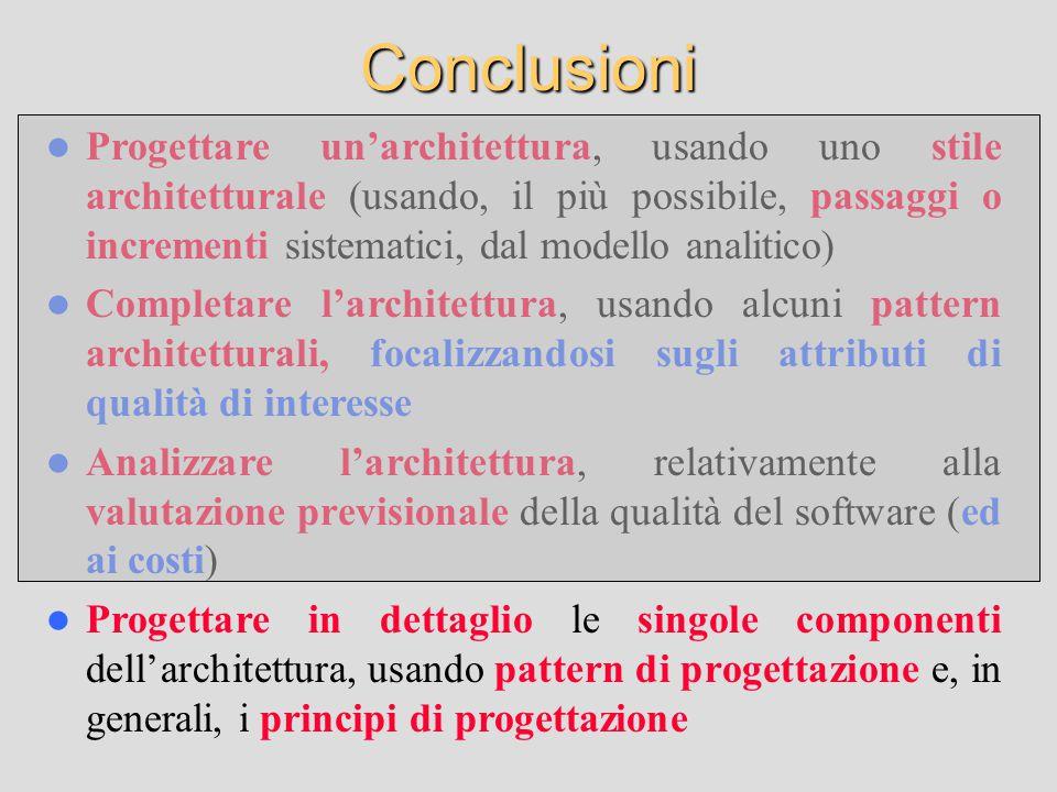 Conclusioni Progettare un'architettura, usando uno stile architetturale (usando, il più possibile, passaggi o incrementi sistematici, dal modello analitico) Completare l'architettura, usando alcuni pattern architetturali, focalizzandosi sugli attributi di qualità di interesse Analizzare l'architettura, relativamente alla valutazione previsionale della qualità del software (ed ai costi) Progettare in dettaglio le singole componenti dell'architettura, usando pattern di progettazione e, in generali, i principi di progettazione