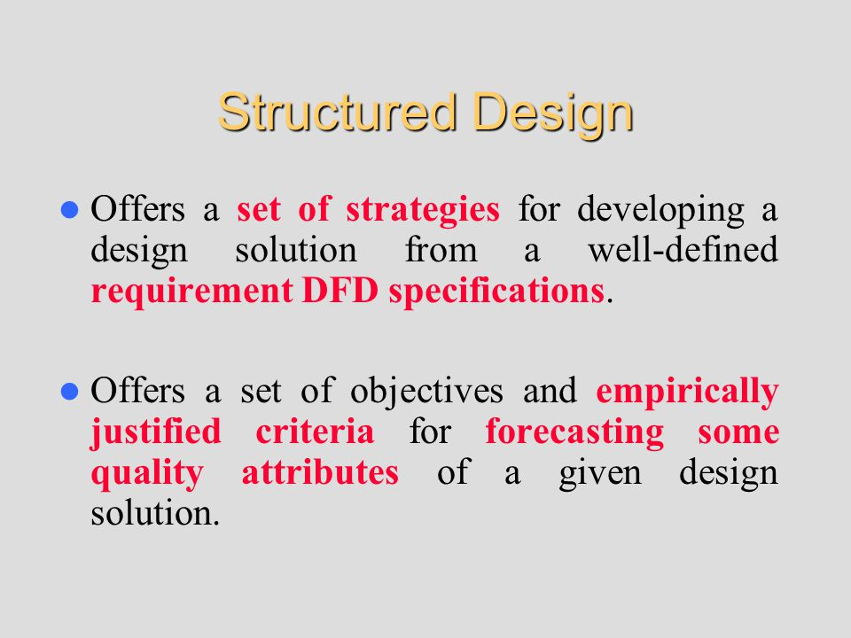 Structured Design Offers a set of strategies for developing a design solution from a well-defined requirement DFD specifications. Offers a set of obje