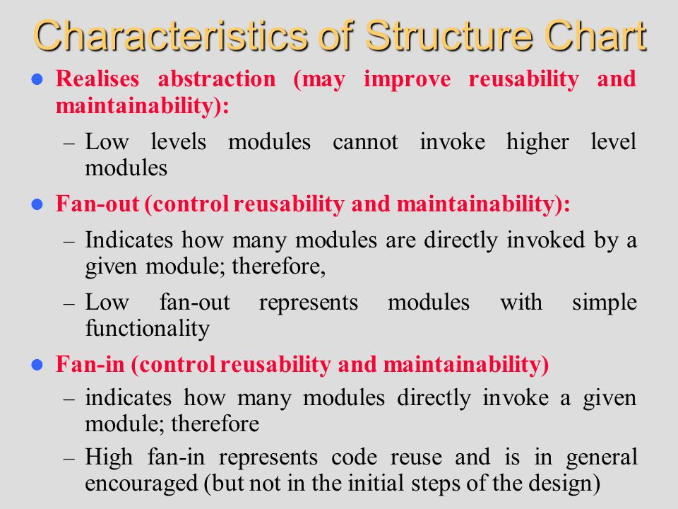 Characteristics of Structure Chart Realises abstraction (may improve reusability and maintainability): – Low levels modules cannot invoke higher level