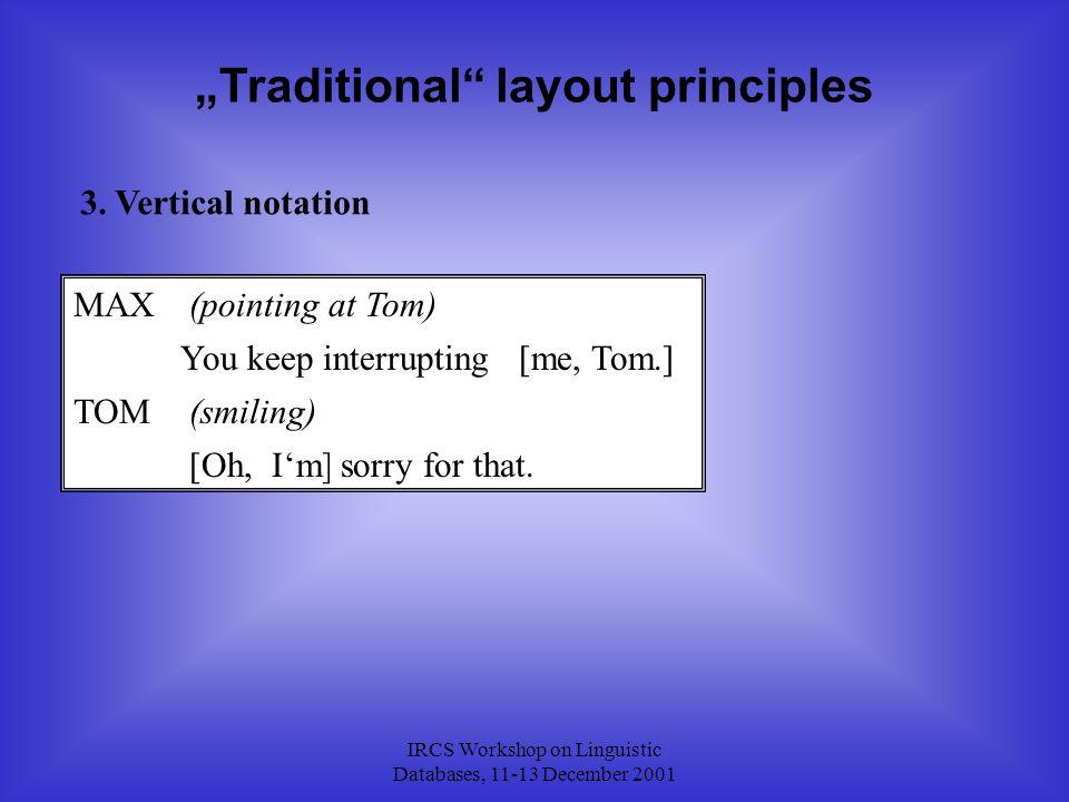"IRCS Workshop on Linguistic Databases, 11-13 December 2001 ""Traditional"" layout principles 3. Vertical notation MAX TOM You keep interrupting[me, Tom."