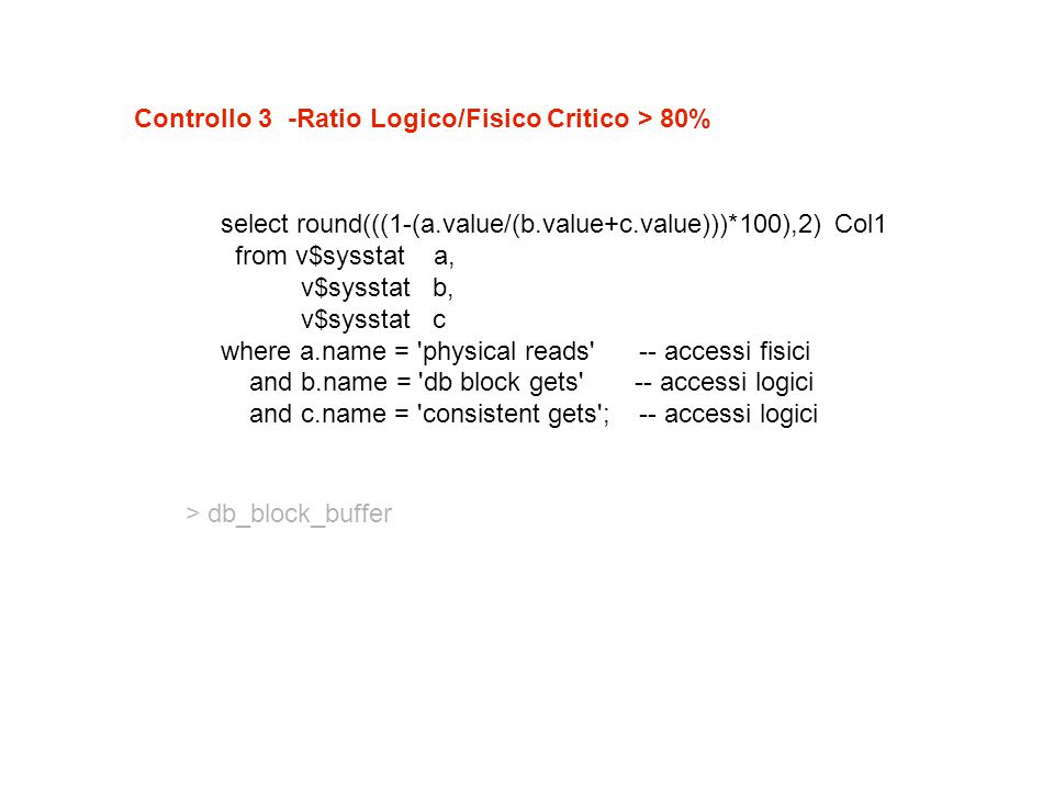 Controllo 3 -Ratio Logico/Fisico Critico > 80% select round(((1-(a.value/(b.value+c.value)))*100),2) Col1 from v$sysstat a, v$sysstat b, v$sysstat c where a.name = physical reads -- accessi fisici and b.name = db block gets -- accessi logici and c.name = consistent gets ; -- accessi logici > db_block_buffer