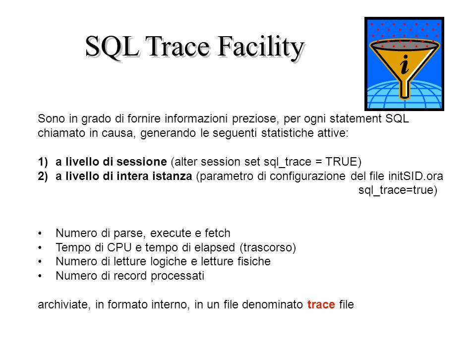 SQL Trace Facility Sono in grado di fornire informazioni preziose, per ogni statement SQL chiamato in causa, generando le seguenti statistiche attive: 1)a livello di sessione (alter session set sql_trace = TRUE) 2)a livello di intera istanza (parametro di configurazione del file initSID.ora sql_trace=true) Numero di parse, execute e fetch Tempo di CPU e tempo di elapsed (trascorso) Numero di letture logiche e letture fisiche Numero di record processati archiviate, in formato interno, in un file denominato trace file