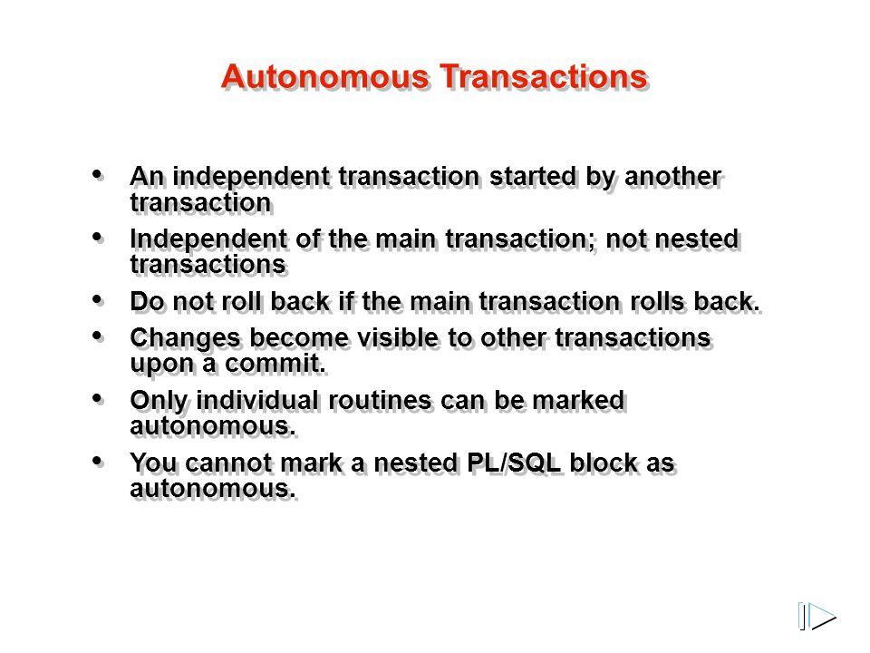 Autonomous Transactions An independent transaction started by another transaction Independent of the main transaction; not nested transactions Do not roll back if the main transaction rolls back.