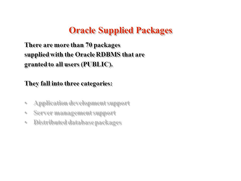 Oracle Supplied Packages There are more than 70 packages supplied with the Oracle RDBMS that are granted to all users (PUBLIC).