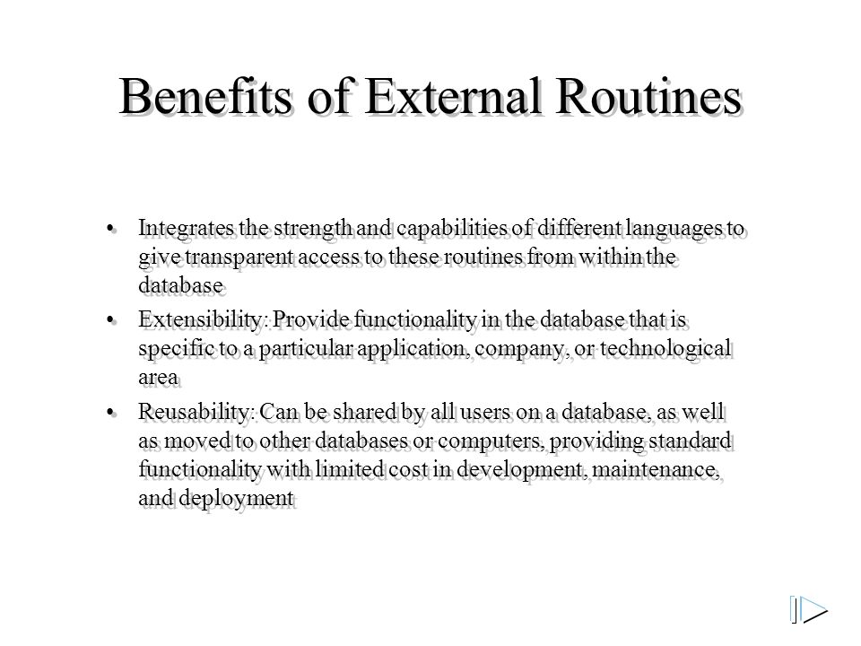 Benefits of External Routines Integrates the strength and capabilities of different languages to give transparent access to these routines from within the database Extensibility: Provide functionality in the database that is specific to a particular application, company, or technological area Reusability: Can be shared by all users on a database, as well as moved to other databases or computers, providing standard functionality with limited cost in development, maintenance, and deployment Integrates the strength and capabilities of different languages to give transparent access to these routines from within the database Extensibility: Provide functionality in the database that is specific to a particular application, company, or technological area Reusability: Can be shared by all users on a database, as well as moved to other databases or computers, providing standard functionality with limited cost in development, maintenance, and deployment