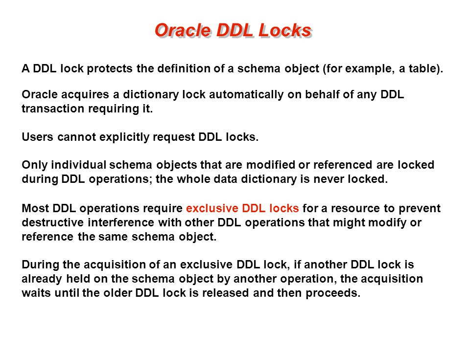 Oracle DDL Locks A DDL lock protects the definition of a schema object (for example, a table).
