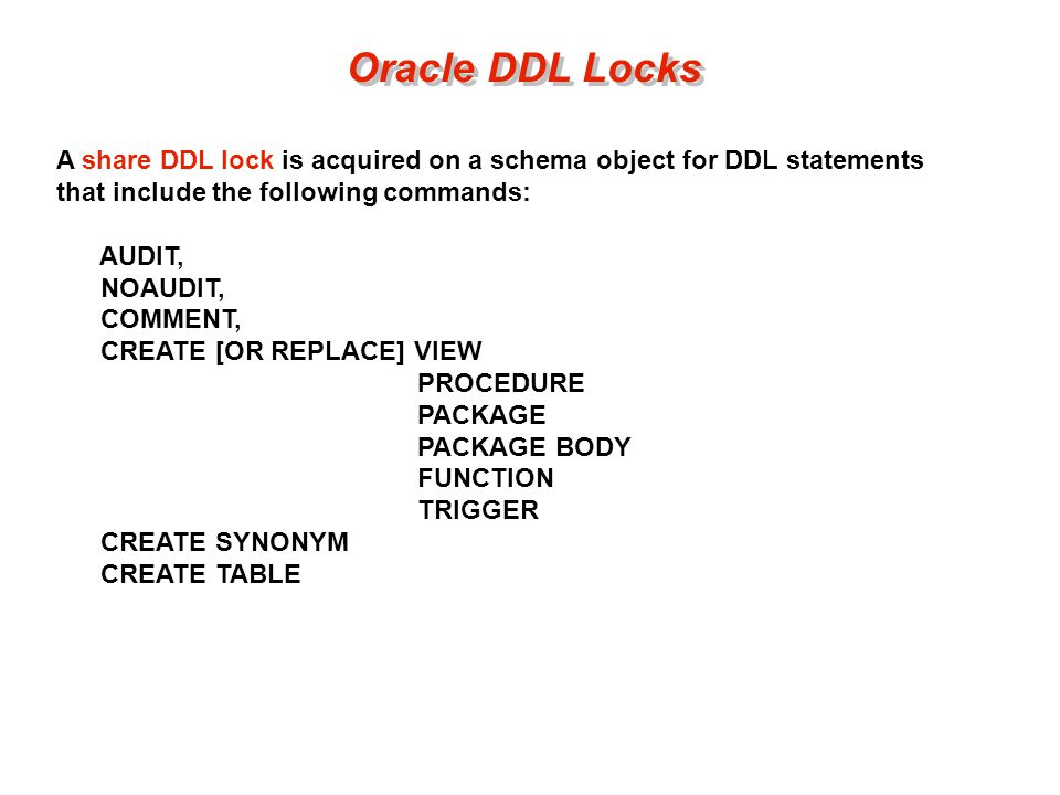 Oracle DDL Locks A share DDL lock is acquired on a schema object for DDL statements that include the following commands: AUDIT, NOAUDIT, COMMENT, CREATE [OR REPLACE] VIEW PROCEDURE PACKAGE PACKAGE BODY FUNCTION TRIGGER CREATE SYNONYM CREATE TABLE