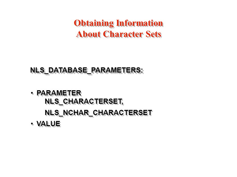 Obtaining Information About Character Sets NLS_DATABASE_PARAMETERS: NLS_DATABASE_PARAMETERS: PARAMETER NLS_CHARACTERSET, NLS_NCHAR_CHARACTERSET VALUE NLS_DATABASE_PARAMETERS: NLS_DATABASE_PARAMETERS: PARAMETER NLS_CHARACTERSET, NLS_NCHAR_CHARACTERSET VALUE