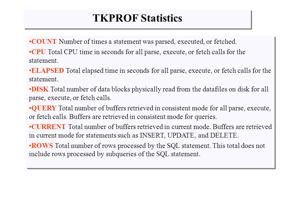 TKPROF Statistics COUNT Number of times a statement was parsed, executed, or fetched.