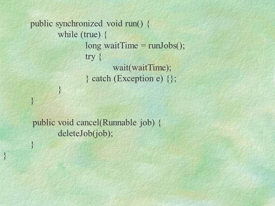 private synchronized long runJobs() { long minDiff = Long.MAX_VALUE; long now = System.currentTimeMillis(); for ( int i = 0; i < jobs.size();) { JobNode jn = (JobNode) jobs.elementAt(i); if (jn.executeAt.getTime()<= now) { if (tp !=null) {tp.addRequest(jn.job); }else {Thread jt = new Thread(jn.job); jt.setDaemon(false); jt.start();} if (updateJobNode(jn) == null) { jobs.removeElementAt(i); dlock.release();} }else {long diff = jn.executeAt.getTime() - now; minDiff = Math.min(diff,minDiff); i++;}} return minDiff; }
