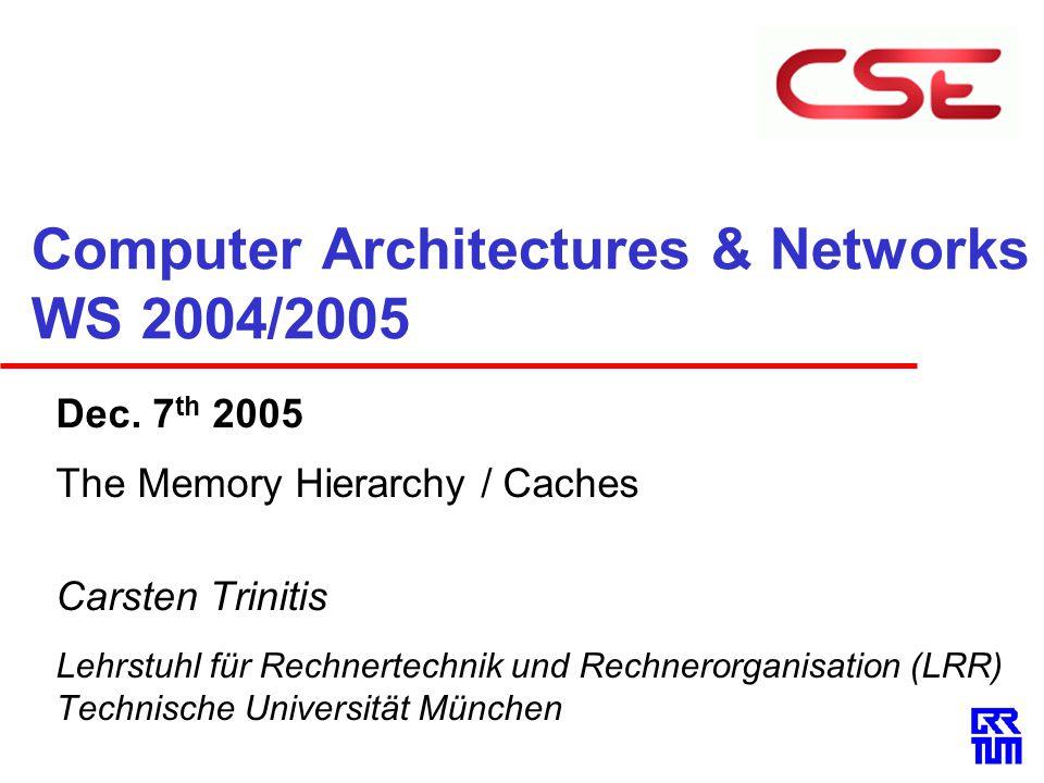 Computer Architectures & Networks WS 2004/2005 Dec. 7 th 2005 The Memory Hierarchy / Caches Carsten Trinitis Lehrstuhl für Rechnertechnik und Rechnero
