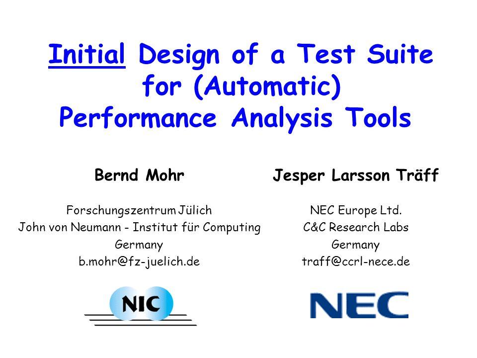 Initial Design of a Test Suite for Automatic Performance Analysis Tools Bernd Mohr Forschungszentrum Jülich John von Neumann - Institut für Computing Germany b.mohr@fz-juelich.de Jesper Larsson Träff NEC Europe Ltd.