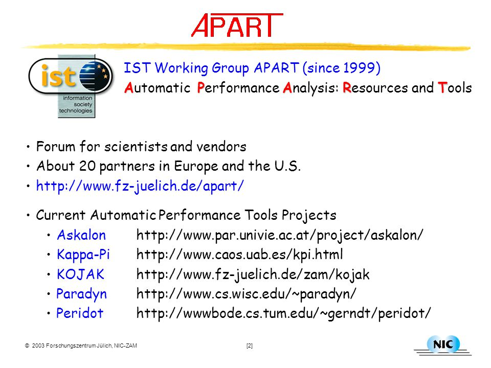 © 2003 Forschungszentrum Jülich, NIC-ZAM [2] IST Working Group APART (since 1999) APART Automatic Performance Analysis: Resources and Tools Forum for scientists and vendors About 20 partners in Europe and the U.S.